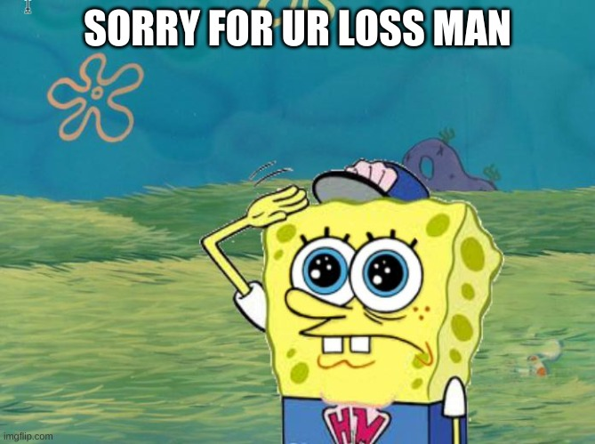 Spongebob salute | SORRY FOR UR LOSS MAN | image tagged in spongebob salute | made w/ Imgflip meme maker