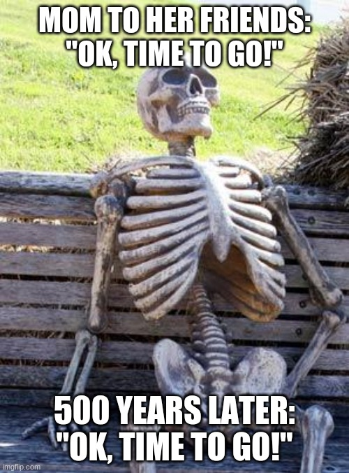 "time |  MOM TO HER FRIENDS: ""OK, TIME TO GO!""; 500 YEARS LATER: ""OK, TIME TO GO!"" 
