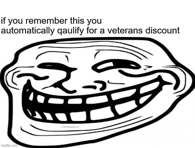 if you remember this you automatically qaulify for a veterans discount | image tagged in trollface,veterans discount,get stick bugged lol,memes,funny,dastarminers awesome memes | made w/ Imgflip meme maker