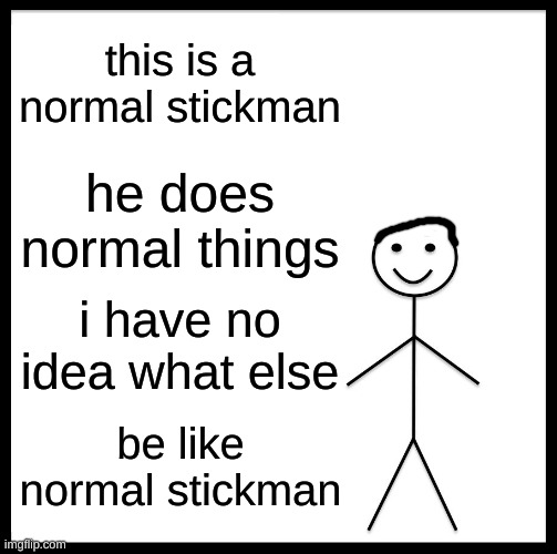 Be like a normal stickman |  this is a normal stickman; he does normal things; i have no idea what else; be like normal stickman | image tagged in memes,be like bill,fun,normal | made w/ Imgflip meme maker