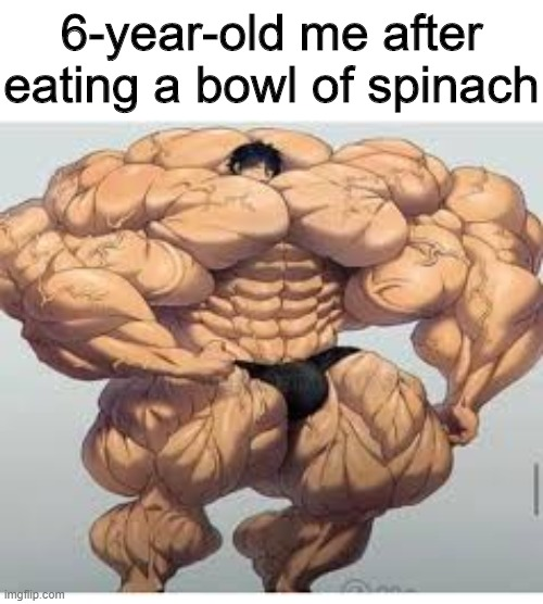 Call me Popeye |  6-year-old me after eating a bowl of spinach | image tagged in spinach,memes,funny,strong,bowl | made w/ Imgflip meme maker