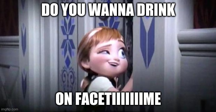 frozen little anna |  DO YOU WANNA DRINK; ON FACETIIIIIIIME | image tagged in frozen little anna,do you need help,fffffffuuuuuuuuuuuu | made w/ Imgflip meme maker