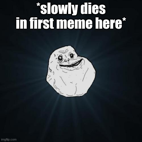 Forever Alone |  *slowly dies in first meme here* | image tagged in memes,forever alone | made w/ Imgflip meme maker