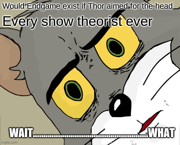 Unsettled Tom |  Would Endgame exist if Thor aimed for the head; Every show theorist ever; WAIT.......................................................WHAT | image tagged in memes,unsettled tom | made w/ Imgflip meme maker