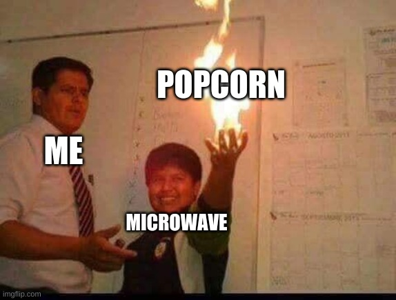 brunt popcorn |  POPCORN; ME; MICROWAVE | image tagged in kid holding fire | made w/ Imgflip meme maker