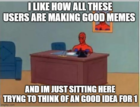 Spiderman Computer Desk |  I LIKE HOW ALL THESE USERS ARE MAKING GOOD MEMES; AND IM JUST SITTING HERE TRYNG TO THINK OF AN GOOD IDEA FOR 1 | image tagged in memes,spiderman computer desk,spiderman | made w/ Imgflip meme maker