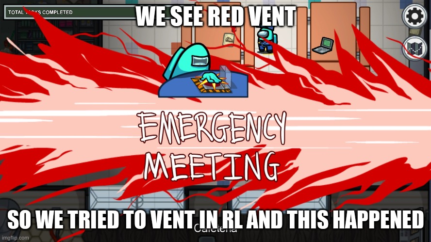 emergency meeting template |  WE SEE RED VENT; SO WE TRIED TO VENT IN RL AND THIS HAPPENED | image tagged in emergency meeting template | made w/ Imgflip meme maker