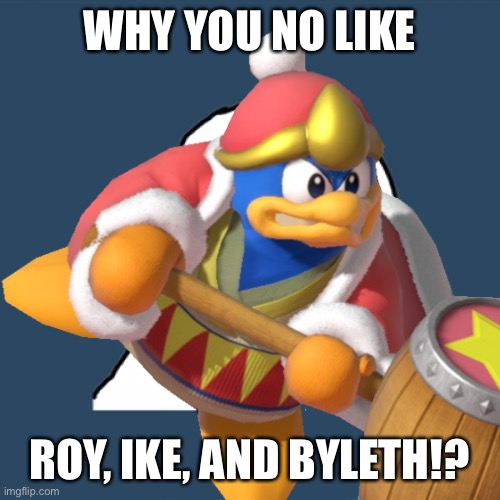 Why are they no in Fire Emblem Warriors!? |  WHY YOU NO LIKE; ROY, IKE, AND BYLETH!? | image tagged in fire emblem,y u no | made w/ Imgflip meme maker