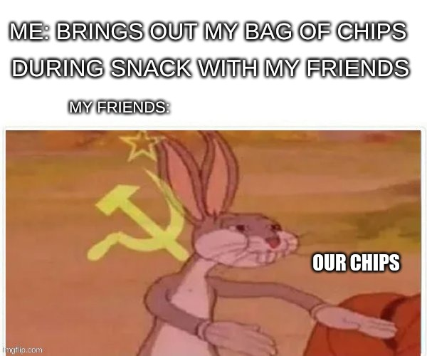 our chips |  ME: BRINGS OUT MY BAG OF CHIPS; DURING SNACK WITH MY FRIENDS; MY FRIENDS:; OUR CHIPS | image tagged in communist bugs bunny,chips,snacks,snack | made w/ Imgflip meme maker