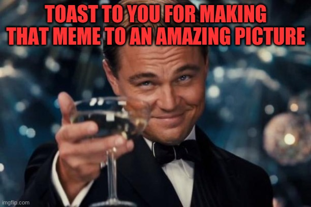 Leonardo Dicaprio Cheers Meme | TOAST TO YOU FOR MAKING THAT MEME TO AN AMAZING PICTURE | image tagged in memes,leonardo dicaprio cheers | made w/ Imgflip meme maker