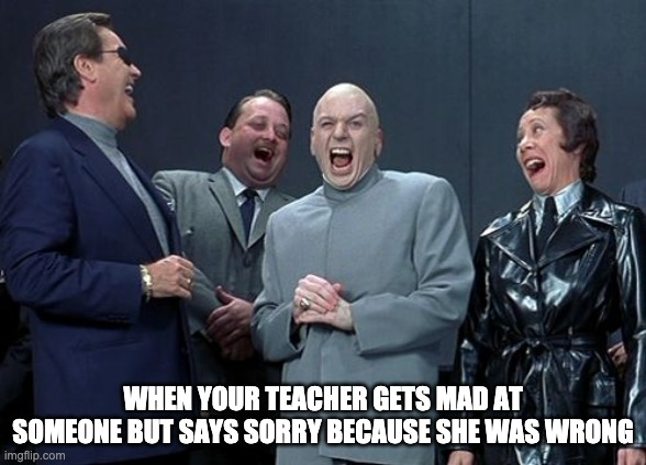 Ego |  WHEN YOUR TEACHER GETS MAD AT SOMEONE BUT SAYS SORRY BECAUSE SHE WAS WRONG | image tagged in memes,laughing villains | made w/ Imgflip meme maker