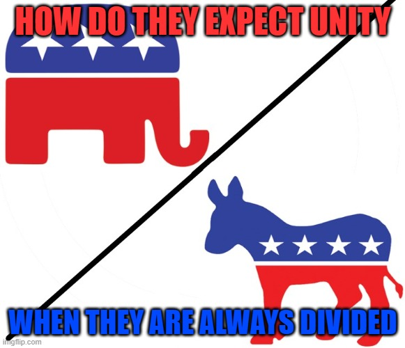 Unity or Division |  HOW DO THEY EXPECT UNITY; WHEN THEY ARE ALWAYS DIVIDED | image tagged in republican party,democratic party,unity,division,election | made w/ Imgflip meme maker