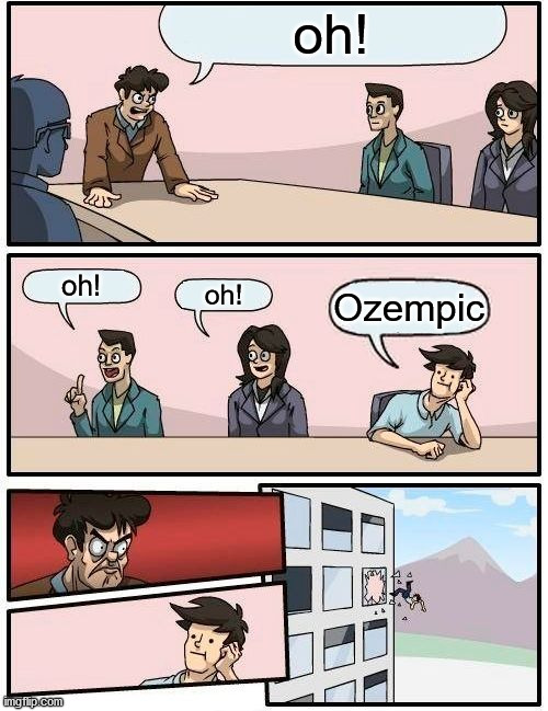 Boardroom Meeting Suggestion Meme | oh! oh! oh! Ozempic | image tagged in memes,boardroom meeting suggestion | made w/ Imgflip meme maker