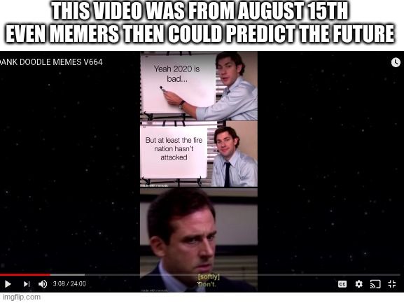 Memers predict the future |  THIS VIDEO WAS FROM AUGUST 15TH EVEN MEMERS THEN COULD PREDICT THE FUTURE | image tagged in tag | made w/ Imgflip meme maker