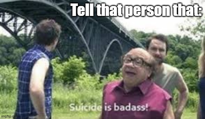 Tell that person that: | image tagged in suicide is badass | made w/ Imgflip meme maker