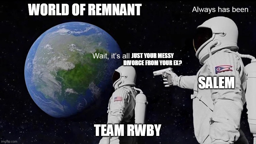 RWBY and Salem |  WORLD OF REMNANT; JUST YOUR MESSY DIVORCE FROM YOUR EX? SALEM; TEAM RWBY | image tagged in astronaut | made w/ Imgflip meme maker