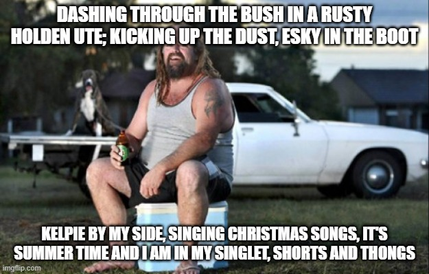 Australian version of Jingle Bells |  DASHING THROUGH THE BUSH IN A RUSTY HOLDEN UTE; KICKING UP THE DUST, ESKY IN THE BOOT; KELPIE BY MY SIDE, SINGING CHRISTMAS SONGS, IT'S SUMMER TIME AND I AM IN MY SINGLET, SHORTS AND THONGS | image tagged in aussie bogan,aussie,memes,jingle bells,meme,christmas | made w/ Imgflip meme maker