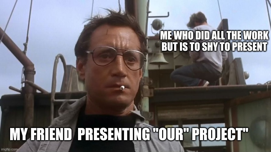 "Jaws school meme |  ME WHO DID ALL THE WORK BUT IS TO SHY TO PRESENT; MY FRIEND  PRESENTING ""OUR"" PROJECT"" 