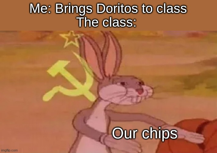 true. very true |  Me: Brings Doritos to class The class:; Our chips | image tagged in communist bugs bunny | made w/ Imgflip meme maker