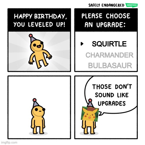 Bruh |  SQUIRTLE; CHARMANDER; BULBASAUR | image tagged in birthday upgrades,pokemon | made w/ Imgflip meme maker
