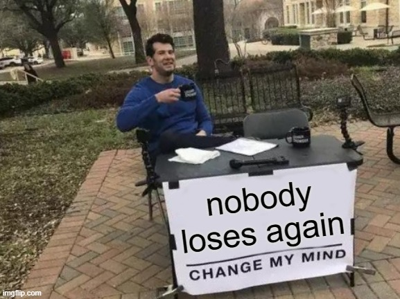 so we have that going for us |  nobody loses again | image tagged in memes,change my mind | made w/ Imgflip meme maker