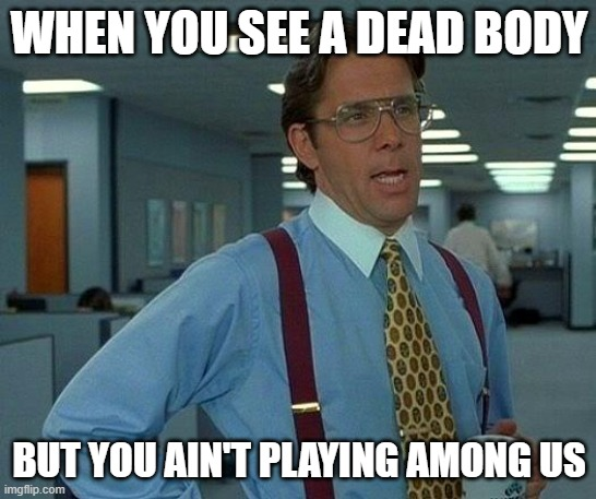 That Would Be Great |  WHEN YOU SEE A DEAD BODY; BUT YOU AIN'T PLAYING AMONG US | image tagged in memes,that would be great,among us,surprise,woah | made w/ Imgflip meme maker