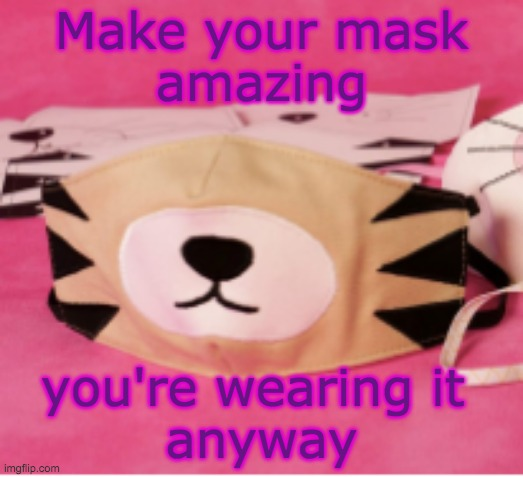 A Mask is a Costume |  Make your mask amazing; you're wearing it  anyway | image tagged in mask,halloween,costume | made w/ Imgflip meme maker