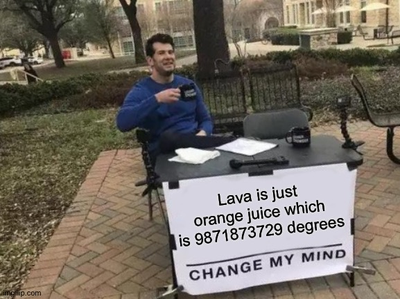 It is |  Lava is just orange juice which is 9871873729 degrees | image tagged in memes,change my mind,funny,lava | made w/ Imgflip meme maker