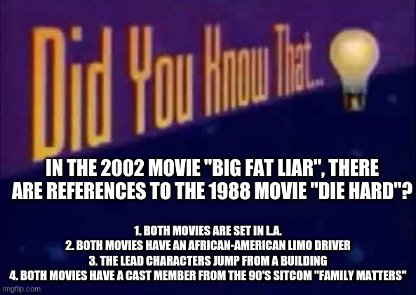 "Mind effing blown or what? |  IN THE 2002 MOVIE ""BIG FAT LIAR"", THERE ARE REFERENCES TO THE 1988 MOVIE ""DIE HARD""? 1. BOTH MOVIES ARE SET IN L.A. 2. BOTH MOVIES HAVE AN AFRICAN-AMERICAN LIMO DRIVER 3. THE LEAD CHARACTERS JUMP FROM A BUILDING 4. BOTH MOVIES HAVE A CAST MEMBER FROM THE 90'S SITCOM ""FAMILY MATTERS"" 