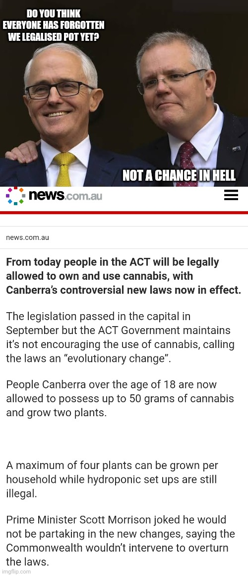 smoke em if ya got em |  DO YOU THINK EVERYONE HAS FORGOTTEN WE LEGALISED POT YET? NOT A CHANCE IN HELL | image tagged in memes,news,scomo,pot,australia,government corruption | made w/ Imgflip meme maker