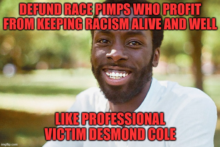 professional victim desmond cole |  DEFUND RACE PIMPS WHO PROFIT FROM KEEPING RACISM ALIVE AND WELL; LIKE PROFESSIONAL VICTIM DESMOND COLE | image tagged in desmond cole,toronto,race pimp | made w/ Imgflip meme maker