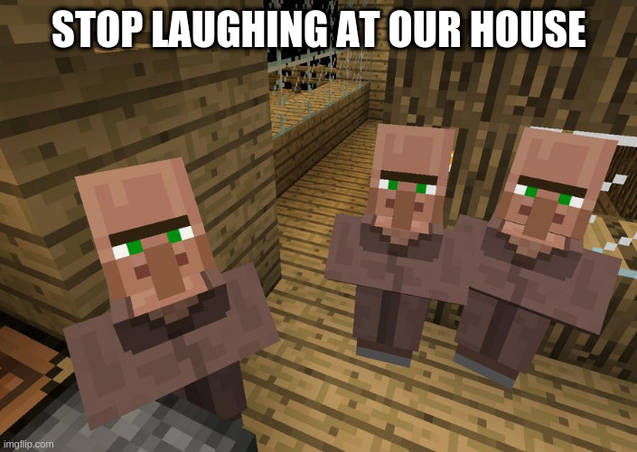 Minecraft Villagers | STOP LAUGHING AT OUR HOUSE | image tagged in minecraft villagers | made w/ Imgflip meme maker