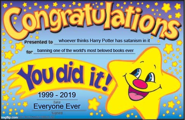 Happy Star Congratulations Meme |  whoever thinks Harry Potter has satanism in it; banning one of the world's most beloved books ever; 1999 - 2019; Everyone Ever | image tagged in memes,happy star congratulations | made w/ Imgflip meme maker