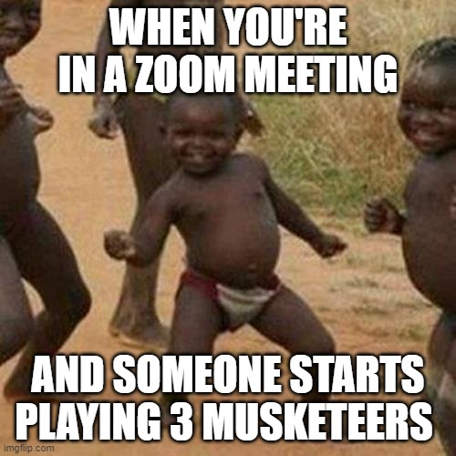 Third World Success Kid |  WHEN YOU'RE IN A ZOOM MEETING; AND SOMEONE STARTS PLAYING 3 MUSKETEERS | image tagged in memes,third world success kid | made w/ Imgflip meme maker