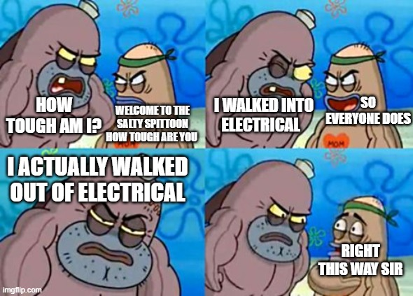 How Tough Are You |  SO EVERYONE DOES; HOW TOUGH AM I? I WALKED INTO ELECTRICAL; WELCOME TO THE SALTY SPITTOON HOW TOUGH ARE YOU; I ACTUALLY WALKED OUT OF ELECTRICAL; RIGHT THIS WAY SIR | image tagged in memes,how tough are you | made w/ Imgflip meme maker
