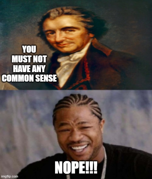 T-Paine |  YOU MUST NOT HAVE ANY COMMON SENSE; NOPE!!! | image tagged in common sense | made w/ Imgflip meme maker