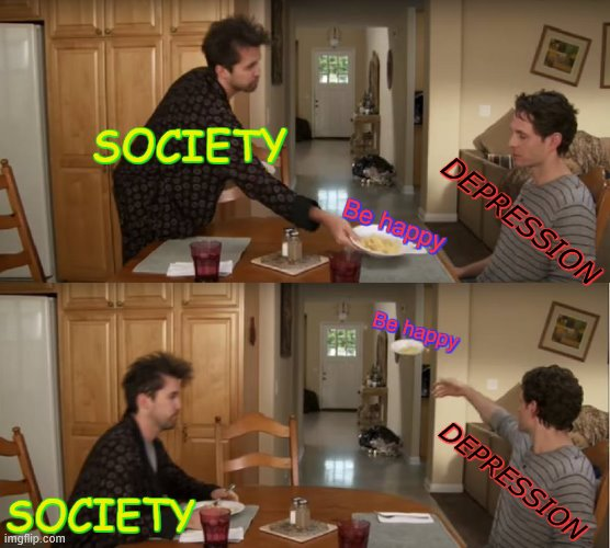 . |  SOCIETY; DEPRESSION; Be happy; Be happy; DEPRESSION; SOCIETY | image tagged in dennis throwing plate,depression | made w/ Imgflip meme maker