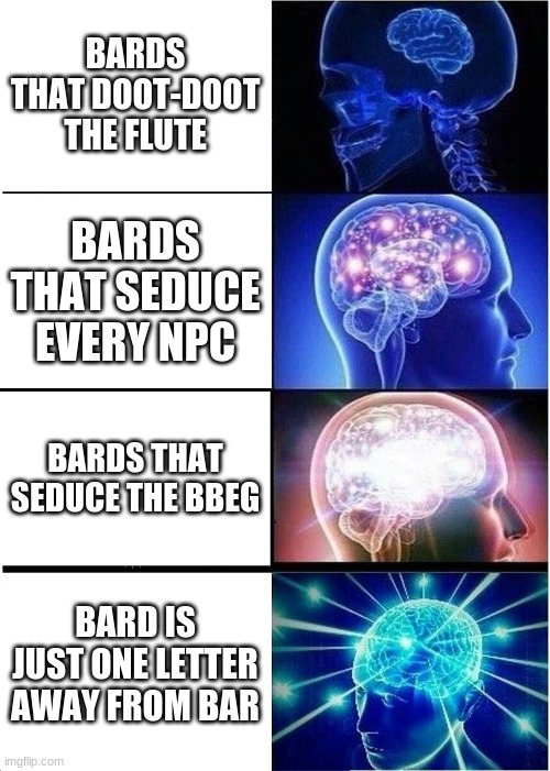Bard |  BARDS THAT DOOT-DOOT THE FLUTE; BARDS THAT SEDUCE EVERY NPC; BARDS THAT SEDUCE THE BBEG; BARD IS JUST ONE LETTER AWAY FROM BAR | image tagged in memes,expanding brain,dnd | made w/ Imgflip meme maker