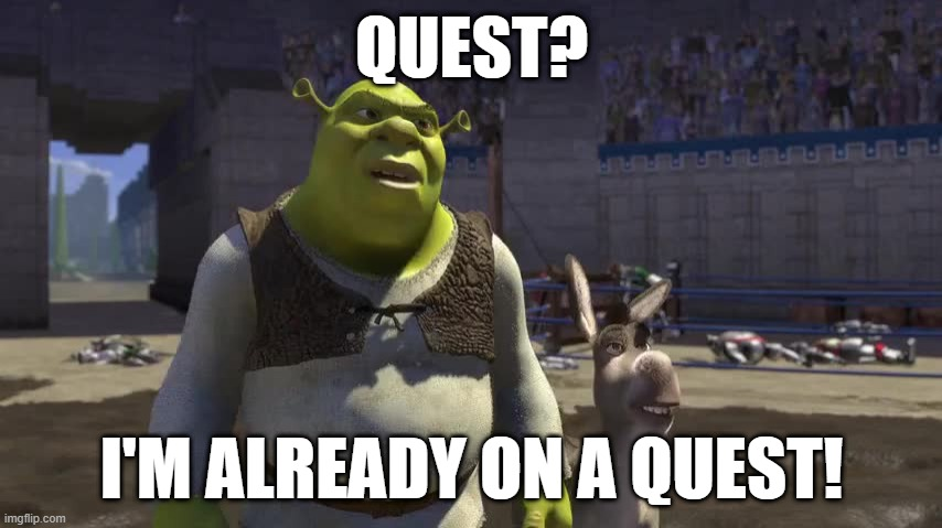 Shrek on a Quest! |  QUEST? I'M ALREADY ON A QUEST! | image tagged in shrek quest | made w/ Imgflip meme maker