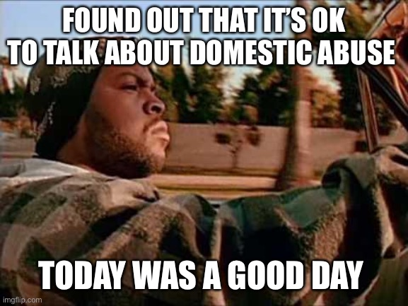 It's ok to talk about abuse |  FOUND OUT THAT IT'S OK TO TALK ABOUT DOMESTIC ABUSE; TODAY WAS A GOOD DAY | image tagged in memes,today was a good day,domestic abuse,domestic violence,domestic violence awareness,ice cube | made w/ Imgflip meme maker