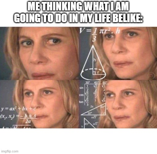 Math lady/Confused lady |  ME THINKING WHAT I AM GOING TO DO IN MY LIFE BELIKE: | image tagged in math lady/confused lady | made w/ Imgflip meme maker