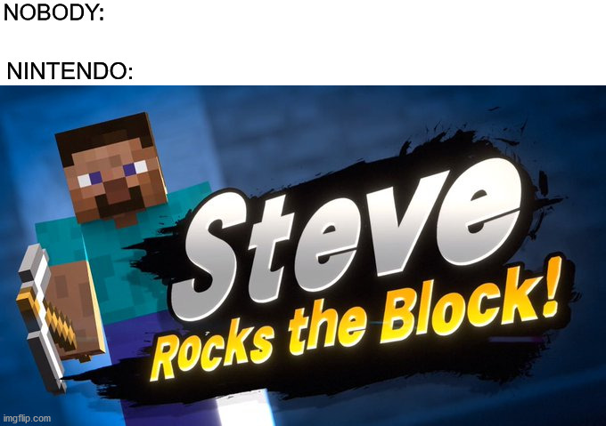 NOBODY:; NINTENDO: | image tagged in memes,funny,minecraft steve,smash bros,nintendo,minecraft | made w/ Imgflip meme maker