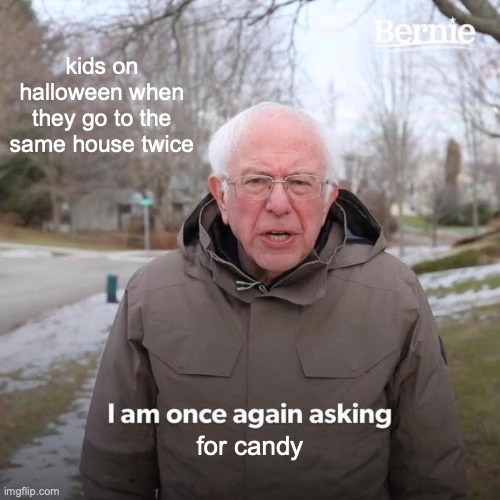 SPOOPY BERNIE |  kids on halloween when they go to the same house twice; for candy | image tagged in memes,bernie i am once again asking for your support | made w/ Imgflip meme maker