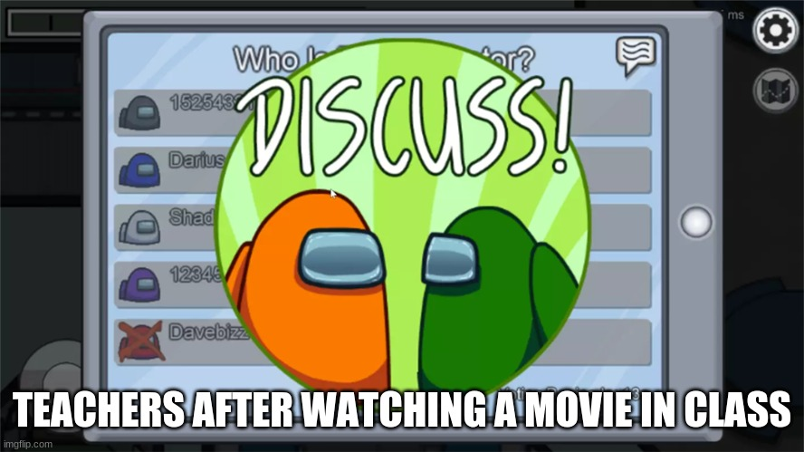 Among us Discuss |  TEACHERS AFTER WATCHING A MOVIE IN CLASS | image tagged in among us discuss | made w/ Imgflip meme maker