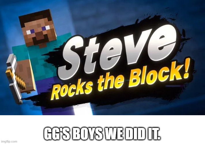 Steve's in smash |  GG'S BOYS WE DID IT. | image tagged in minecraft,e | made w/ Imgflip meme maker