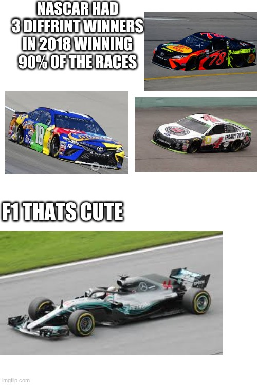 nascar vs f1 |  NASCAR HAD 3 DIFFRINT WINNERS IN 2018 WINNING 90% OF THE RACES; F1 THATS CUTE | image tagged in blank white template,f1,nascar | made w/ Imgflip meme maker