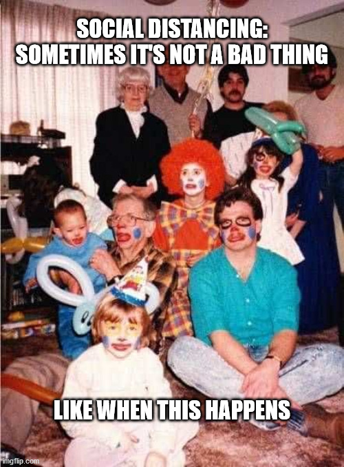 Awkward Family |  SOCIAL DISTANCING: SOMETIMES IT'S NOT A BAD THING; LIKE WHEN THIS HAPPENS | image tagged in meme,family,haiku,clowns,social distancing | made w/ Imgflip meme maker
