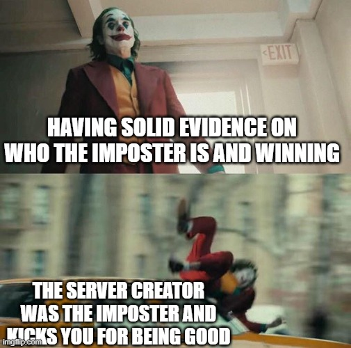 Joaquin Phoenix Joker Car |  HAVING SOLID EVIDENCE ON WHO THE IMPOSTER IS AND WINNING; THE SERVER CREATOR WAS THE IMPOSTER AND KICKS YOU FOR BEING GOOD | image tagged in joaquin phoenix joker car | made w/ Imgflip meme maker