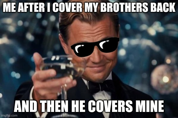 Leonardo Dicaprio Cheers |  ME AFTER I COVER MY BROTHERS BACK; AND THEN HE COVERS MINE | image tagged in memes,leonardo dicaprio cheers | made w/ Imgflip meme maker