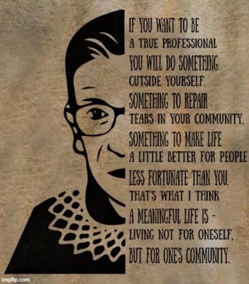 v rare RBG quote. and that's why we're here ain't it | image tagged in rbg quote,community,imgflip community,ruth bader ginsburg,quotes,inspirational quote | made w/ Imgflip meme maker